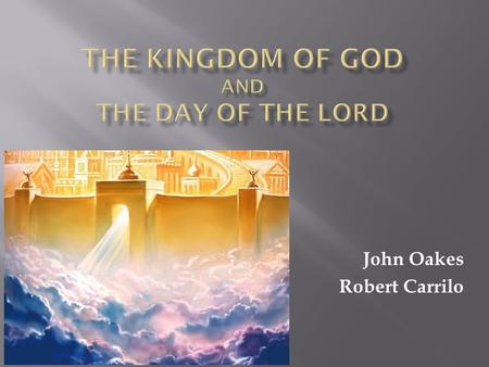 John Oakes Robert Carrilo. Introduction: What is the kingdom of God? The Kingdom of God and the Church. The Kingdom of God in the Old Testament: The Day.