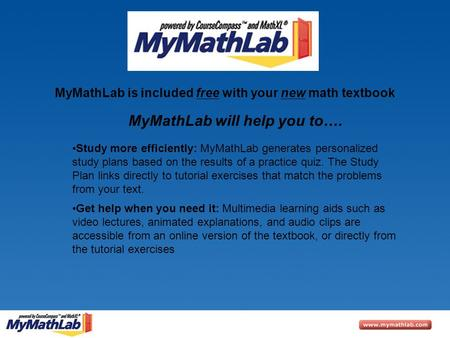 MyMathLab is included free with your new math textbook Study more efficiently: MyMathLab generates personalized study plans based on the results of a practice.