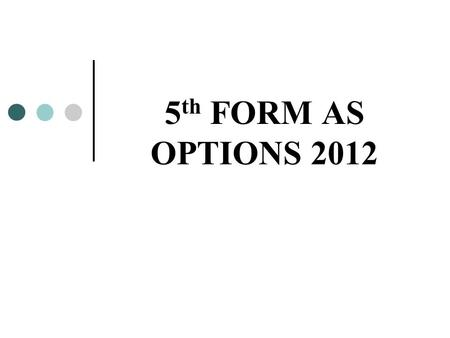"5 th FORM AS OPTIONS 2012. Why are GCSEs so important? Short term -Entry into sixth form -Further Education Courses -Employment - ""Training for Success"""