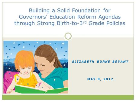 ELIZABETH BURKE BRYANT MAY 9, 2012 Building a Solid Foundation for Governors' Education Reform Agendas through Strong Birth-to-3 rd Grade Policies.