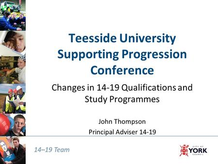 14–19 Team Teesside University Supporting Progression Conference Changes in 14-19 Qualifications and Study Programmes John Thompson Principal Adviser 14-19.