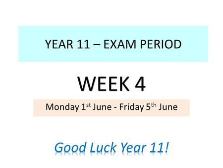 YEAR 11 – EXAM PERIOD Monday 1 st June - Friday 5 th June WEEK 4.