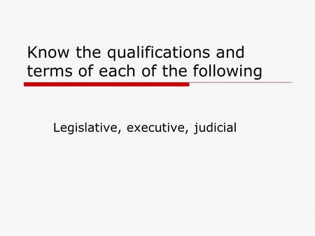 Know the qualifications and terms of each of the following Legislative, executive, judicial.