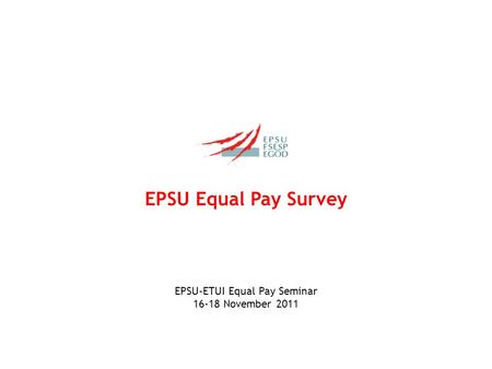 EPSU Equal Pay Survey EPSU-ETUI Equal Pay Seminar 16-18 November 2011.