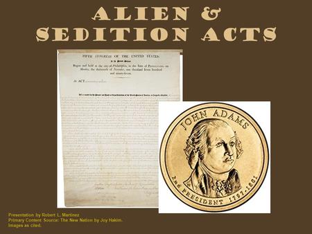 Alien & Sedition Acts Presentation by Robert L. Martinez Primary Content Source: The New Nation by Joy Hakim. Images as cited.