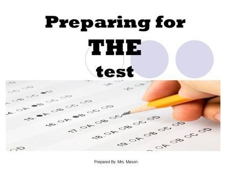 Preparing for THE test Prepared By: Mrs. Mason. What is Test Anxiety? Nervousness that your test performance won't show what you know. Physical  Bodily.