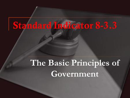 Standard Indicator 8-3.3 The Basic Principles of Government.