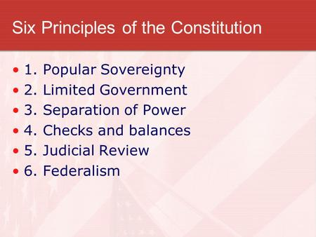 Six Principles of the Constitution 1. Popular Sovereignty 2. Limited Government 3. Separation of Power 4. Checks and balances 5. Judicial Review 6. Federalism.