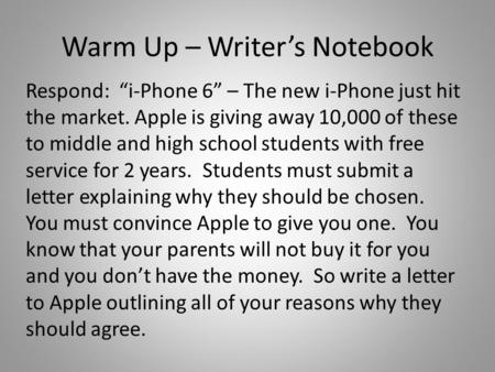"Warm Up – Writer's Notebook Respond: ""i-Phone 6"" – The new i-Phone just hit the market. Apple is giving away 10,000 of these to middle and high school."