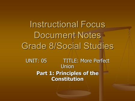 Instructional Focus Document Notes Grade 8/Social Studies UNIT: 05 TITLE: More Perfect Union Part 1: Principles of the Constitution.