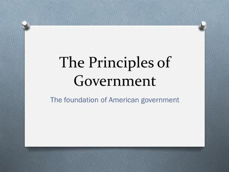 The Principles of Government The foundation of American government.