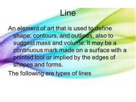 Line An element of art that is used to define shape, contours, and outlines, also to suggest mass and volume. It may be a continuous mark made on a surface.
