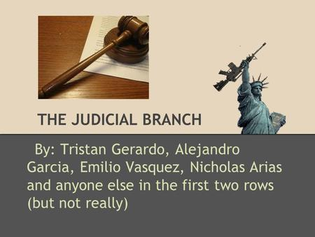 THE JUDICIAL BRANCH By: Tristan Gerardo, Alejandro Garcia, Emilio Vasquez, Nicholas Arias and anyone else in the first two rows (but not really)