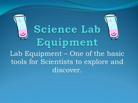 Lab Equipment – One of the basic tools for Scientists to explore and discover.