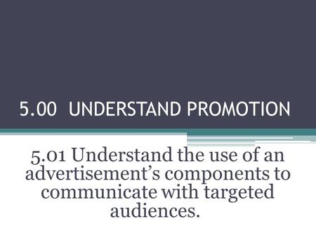 5.00 UNDERSTAND PROMOTION 5.01 Understand the use of an advertisement's components to communicate with targeted audiences.