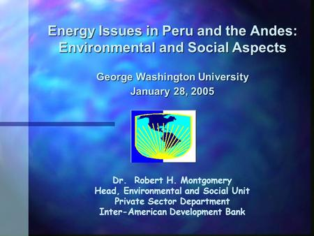 Energy Issues in Peru and the Andes: Environmental and Social Aspects George Washington University January 28, 2005 Dr. Robert H. Montgomery Head, Environmental.