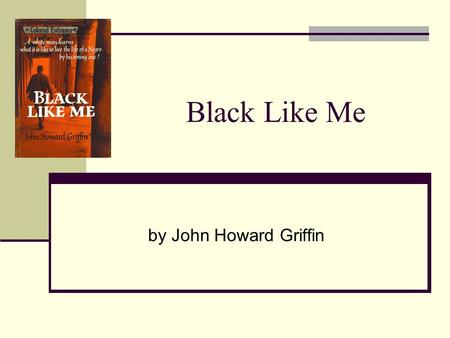 Black Like Me by John Howard Griffin. John Howard Griffin Born in 1920 in Dallas, Texas Mother: classically trained pianist and music teacher, father: