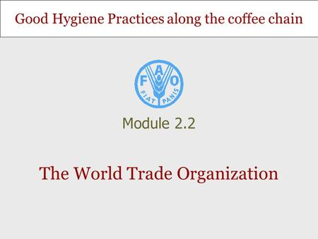 Good Hygiene Practices along the coffee chain The World Trade Organization Module 2.2.