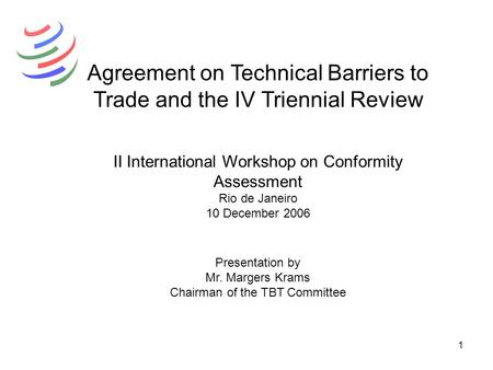 1 Agreement on Technical Barriers to Trade and the IV Triennial Review II International Workshop on Conformity Assessment Rio de Janeiro 10 December 2006.