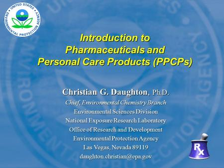 Introduction to Pharmaceuticals and Personal Care Products (PPCPs) Christian G. Daughton, Ph.D. Chief, <strong>Environmental</strong> <strong>Chemistry</strong> Branch <strong>Environmental</strong> Sciences.