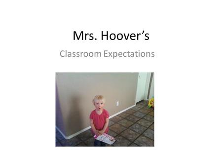 Mrs. Hoover's Classroom Expectations. About Me… 5 Rules One person talks at a time(usually me) 3,2,1 = Silence (Seriously) Be respectful (especially.