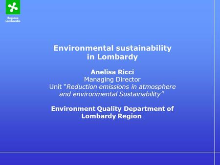"Environmental sustainability in Lombardy Anelisa Ricci Managing Director Unit ""Reduction emissions in atmosphere and environmental Sustainability"" Environment."