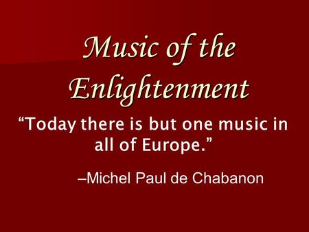 "Music of the Enlightenment ""Today there is but one music in all of Europe."" –Michel Paul de Chabanon."