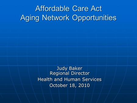Affordable Care Act Aging Network Opportunities Judy Baker Regional Director Health and Human Services October 18, 2010.