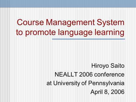 Course Management System to promote language learning Hiroyo Saito NEALLT 2006 conference at University of Pennsylvania April 8, 2006.