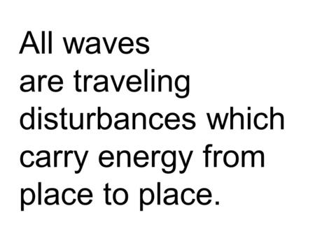 All waves are traveling disturbances which carry energy from place to place.