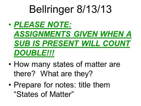 Bellringer 8/13/13 PLEASE NOTE: ASSIGNMENTS GIVEN WHEN A SUB IS PRESENT WILL COUNT DOUBLE!!! How many states of matter are there? What are they? Prepare.