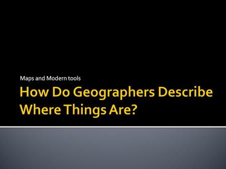 Maps and Modern tools.  Geographers look for patterns.