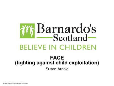 Barnardo's Registered Charity Nos 216250 and SC037605 FACE (fighting against child exploitation) Susan Arnold.