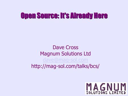 Open Source: It's Already Here Dave Cross Magnum Solutions Ltd