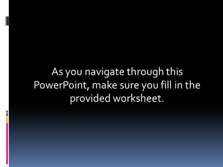 As you navigate through this PowerPoint, make sure you fill in the provided worksheet.