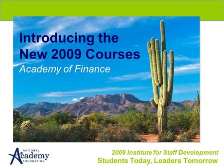 2009 Institute for Staff Development Students Today, Leaders Tomorrow Introducing the New 2009 Courses Academy of Finance.
