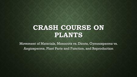 Crash Course on Plants Movement of Materials, Monocots vs. Dicots, Gymnosperms vs. Angiosperms, Plant Parts and Function, and Reproduction.