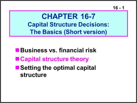 16 - 1 CHAPTER 16-7 Capital Structure Decisions: The Basics (Short version) Business vs. <strong>financial</strong> risk Capital structure theory Setting the optimal capital.