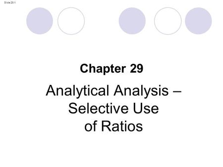 Slide 29.1 Analytical <strong>Analysis</strong> – Selective Use <strong>of</strong> Ratios Chapter 29.