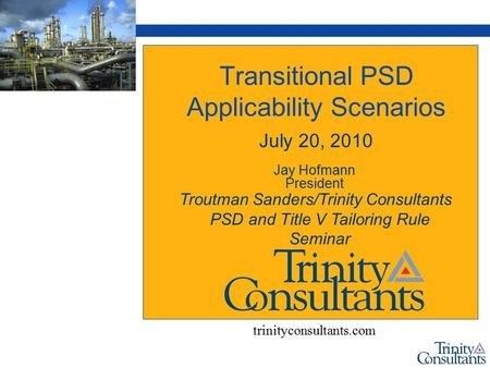 Transitional PSD Applicability Scenarios July 20, 2010 Jay Hofmann President trinityconsultants.com Troutman Sanders/Trinity Consultants PSD and Title.