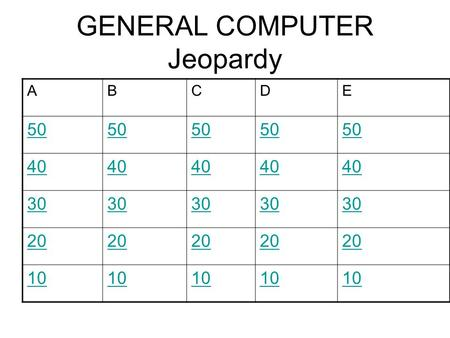GENERAL COMPUTER Jeopardy ABCDE 50 40 30 20 10. 50 Points A What is this? Go back.