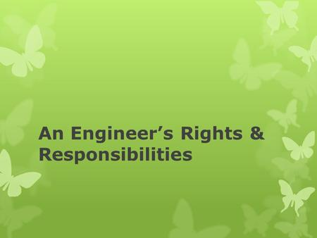 An Engineer's Rights & Responsibilities. What is Professionalism?  Highest standards of honesty and integrity  Competence  Exemplary conduct and commitment.