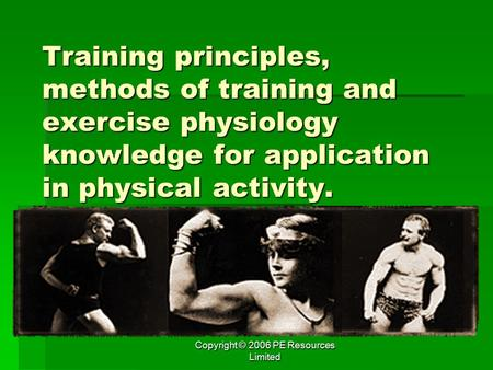 Copyright © 2006 PE Resources Limited Training principles, methods of training and <strong>exercise</strong> physiology knowledge for application in physical activity.