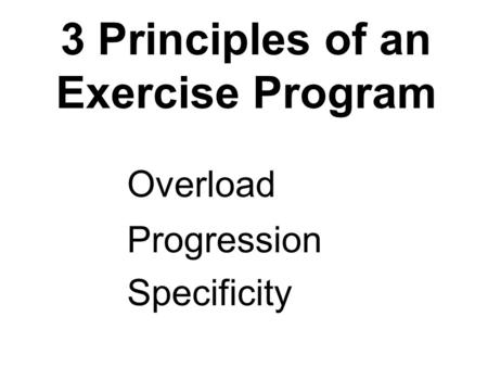 3 Principles of an Exercise Program Overload Progression Specificity.