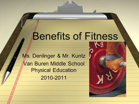 Benefits of Fitness Ms. Denlinger & Mr. Kuntz Van Buren Middle School Physical Education 2010-2011.
