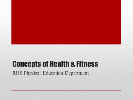 Concepts of Health & Fitness RHS Physical Education Department.