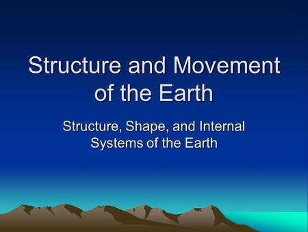 Structure and Movement of the Earth Structure, Shape, and Internal Systems of the Earth.