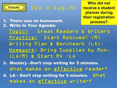 1.There was no homework. 2.Write In Your Agenda: Topic: Great Readers & Writers Practice: Start Rescued! (M) Writing Plan & Benchmark (LA). Homework: Bring.