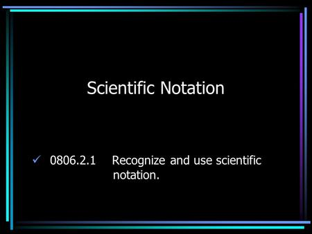 Scientific Notation 0806.2.1 Recognize and use scientific notation.