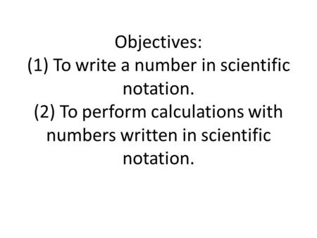 Objectives: (1) To write a number in scientific notation. (2) To perform calculations with numbers written in scientific notation.